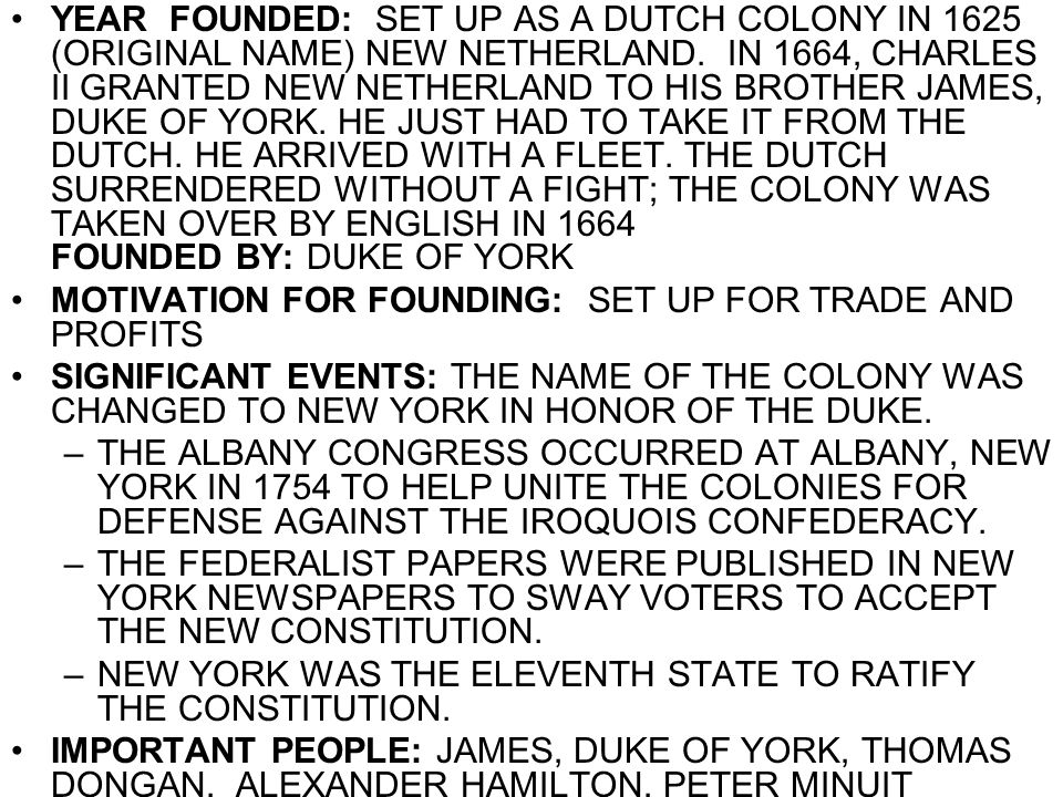 YEAR FOUNDED: SET UP AS A DUTCH COLONY IN 1625 (ORIGINAL NAME) NEW NETHERLAND. IN 1664, CHARLES II GRANTED NEW NETHERLAND TO HIS BROTHER JAMES, DUKE OF YORK. HE JUST HAD TO TAKE IT FROM THE DUTCH. HE ARRIVED WITH A FLEET. THE DUTCH SURRENDERED WITHOUT A FIGHT; THE COLONY WAS TAKEN OVER BY ENGLISH IN 1664 FOUNDED BY: DUKE OF YORK