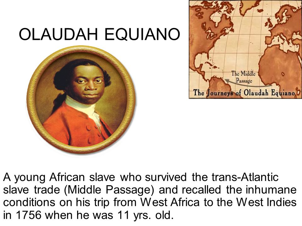 OLAUDAH EQUIANO A young African slave who survived the trans-Atlantic slave trade (Middle Passage) and recalled the inhumane conditions on his trip from West Africa to the West Indies in 1756 when he was 11 yrs.