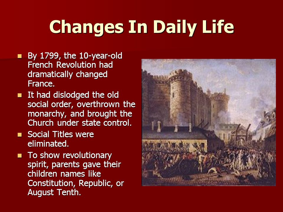 Changes In Daily Life By 1799, the 10-year-old French Revolution had dramatically changed France.