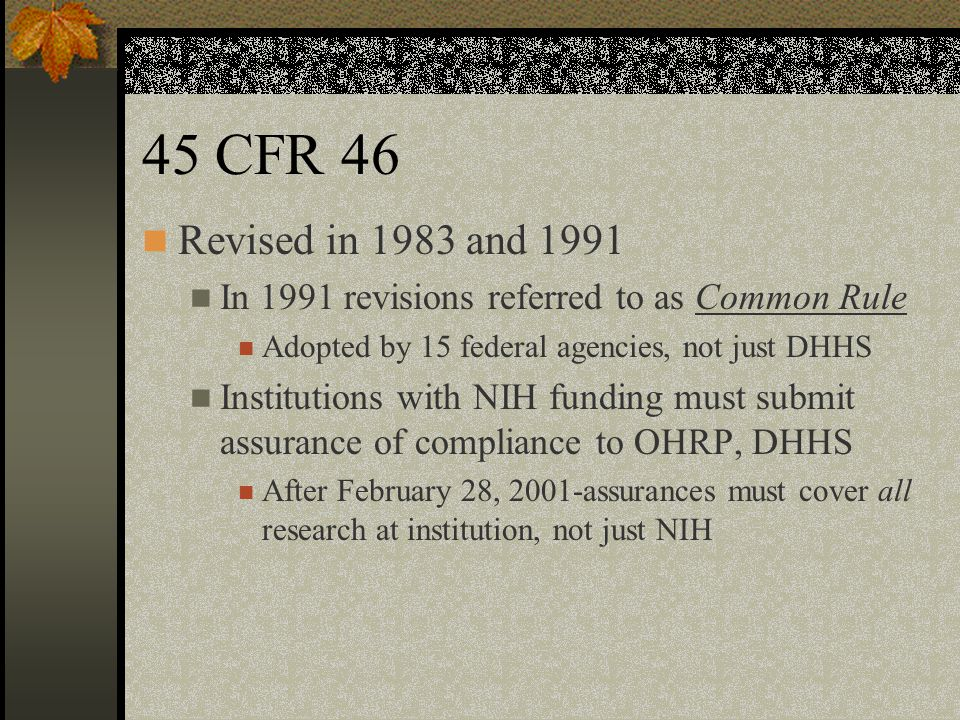 45 CFR 46 Revised in 1983 and 1991. In 1991 revisions referred to as Common Rule. Adopted by 15 federal agencies, not just DHHS.