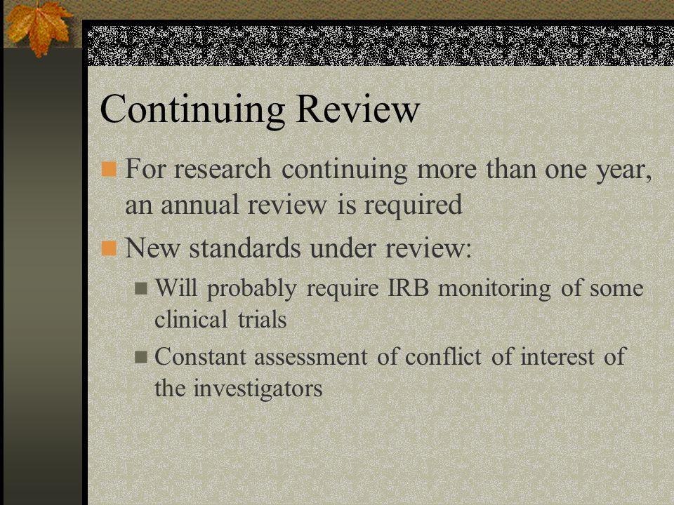 Continuing Review For research continuing more than one year, an annual review is required. New standards under review: