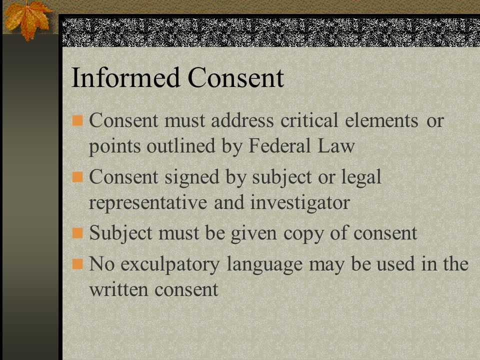 Informed Consent Consent must address critical elements or points outlined by Federal Law.