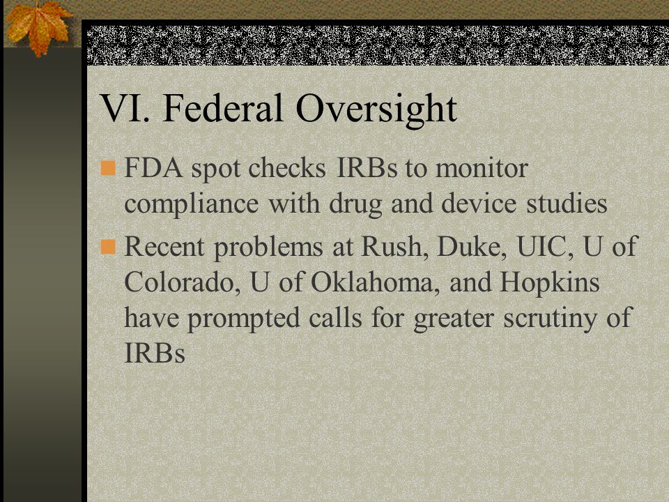 VI. Federal Oversight FDA spot checks IRBs to monitor compliance with drug and device studies.