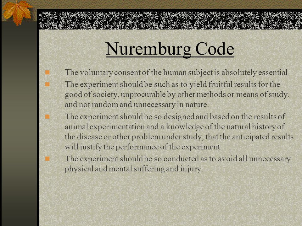 Nuremburg Code The voluntary consent of the human subject is absolutely essential.