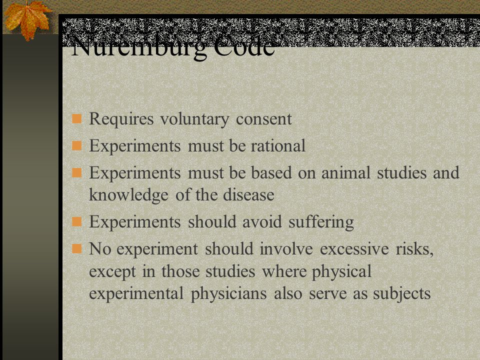 Nuremburg Code Requires voluntary consent Experiments must be rational