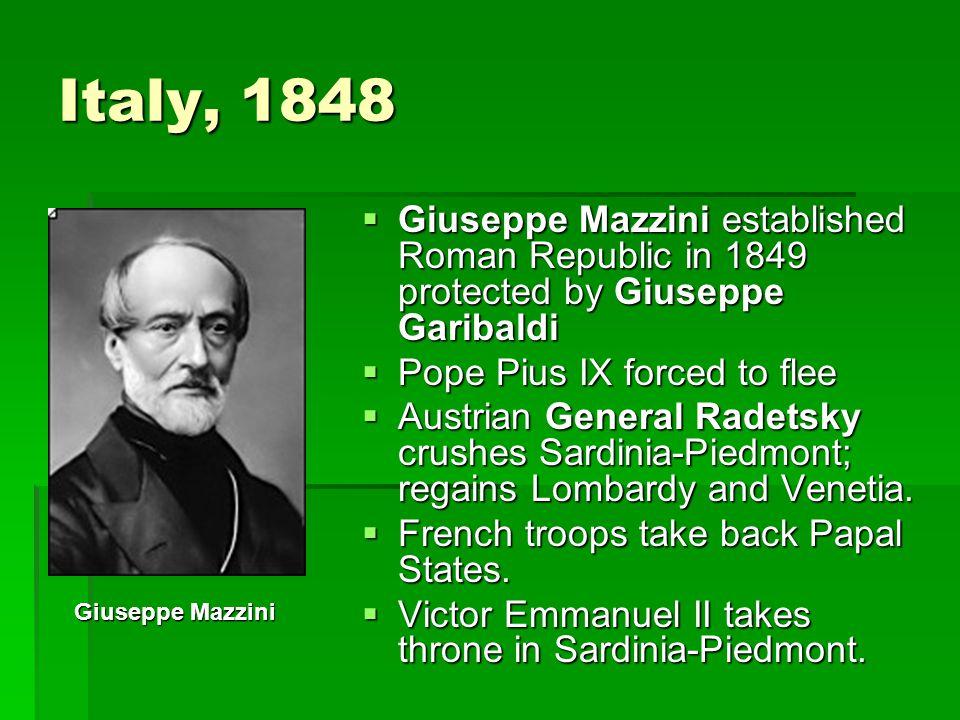 Italy, 1848 Giuseppe Mazzini established Roman Republic in 1849 protected by Giuseppe Garibaldi. Pope Pius IX forced to flee.
