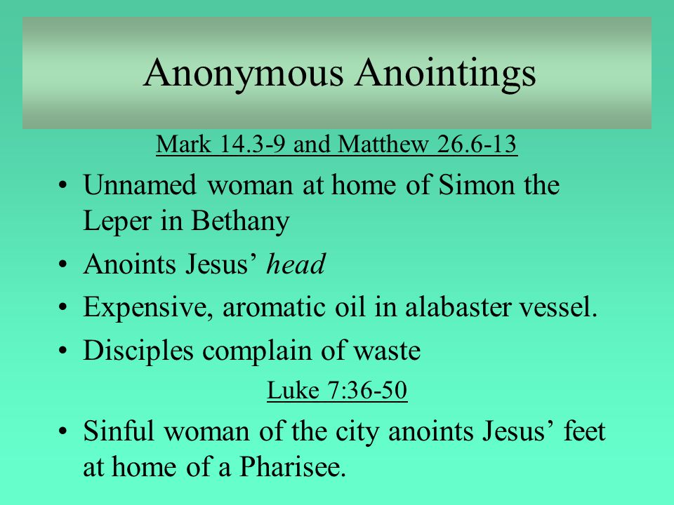 Anonymous Anointings Mark 14.3-9 and Matthew 26.6-13. Unnamed woman at home of Simon the Leper in Bethany.