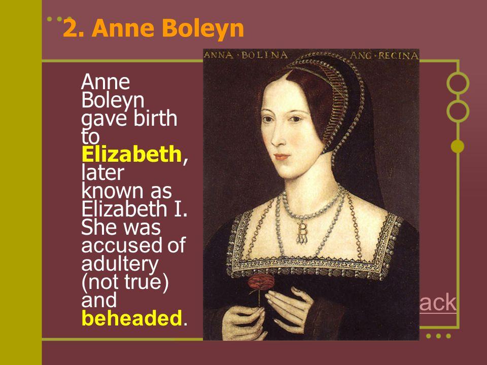 2. Anne Boleyn Anne Boleyn gave birth to Elizabeth, later known as Elizabeth I. She was accused of adultery (not true) and beheaded.