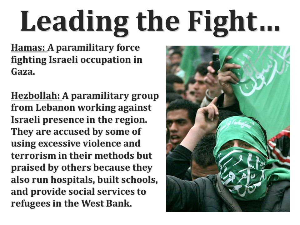 Leading the Fight… Hamas: A paramilitary force fighting Israeli occupation in Gaza.