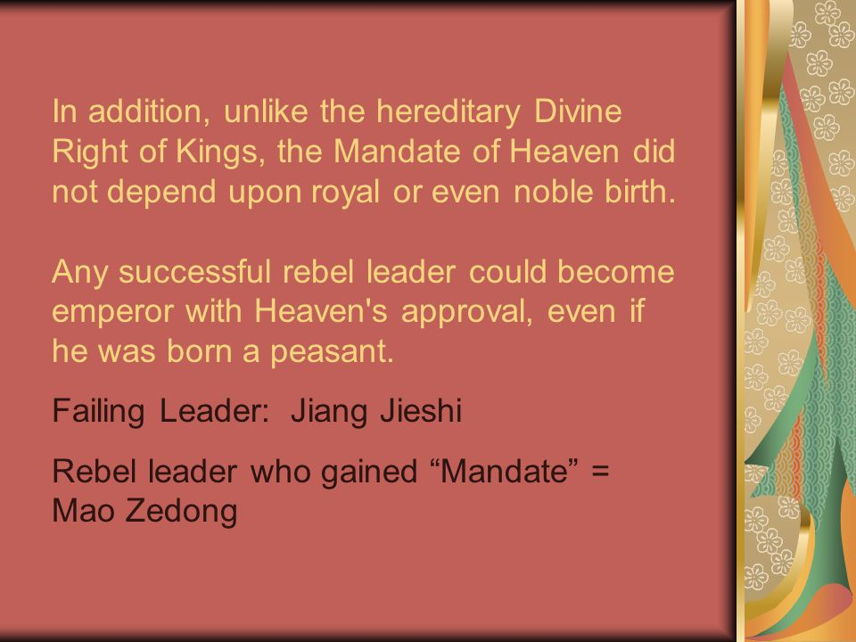 In addition, unlike the hereditary Divine Right of Kings, the Mandate of Heaven did not depend upon royal or even noble birth.