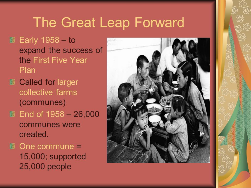 The Great Leap Forward Early 1958 – to expand the success of the First Five Year Plan. Called for larger collective farms (communes)