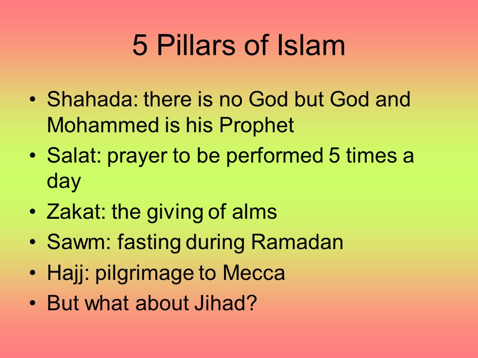 5 Pillars of Islam Shahada: there is no God but God and Mohammed is his Prophet. Salat: prayer to be performed 5 times a day.