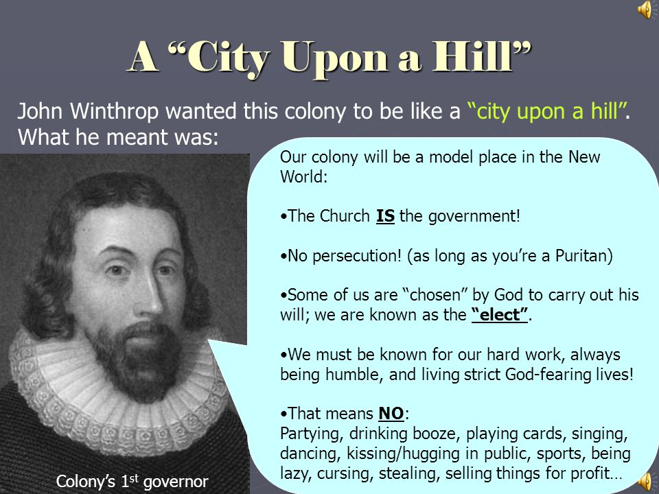 A City Upon a Hill John Winthrop wanted this colony to be like a city upon a hill . What he meant was: