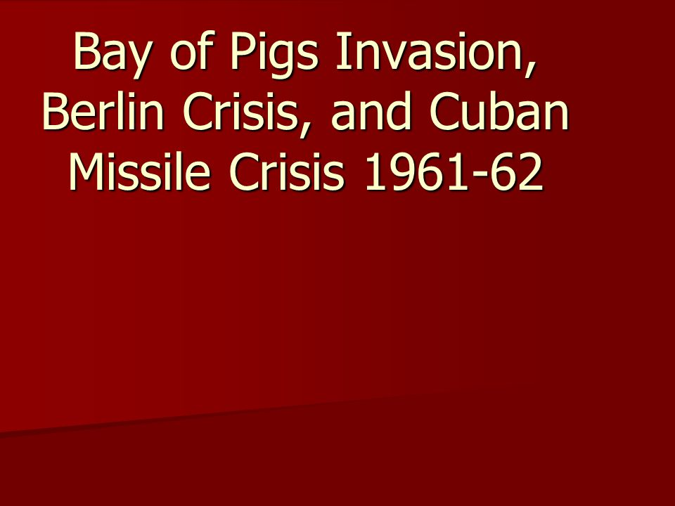 Bay of Pigs Invasion, Berlin Crisis, and Cuban Missile Crisis 1961-62