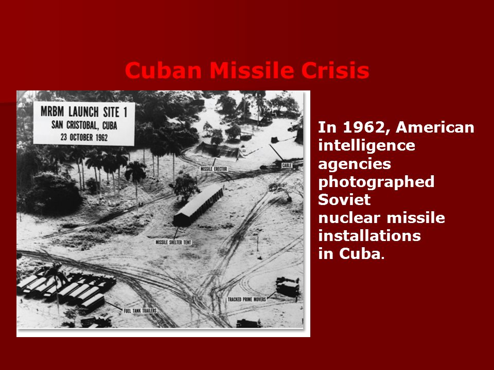 Cuban Missile Crisis In 1962, American intelligence agencies photographed Soviet nuclear missile installations.