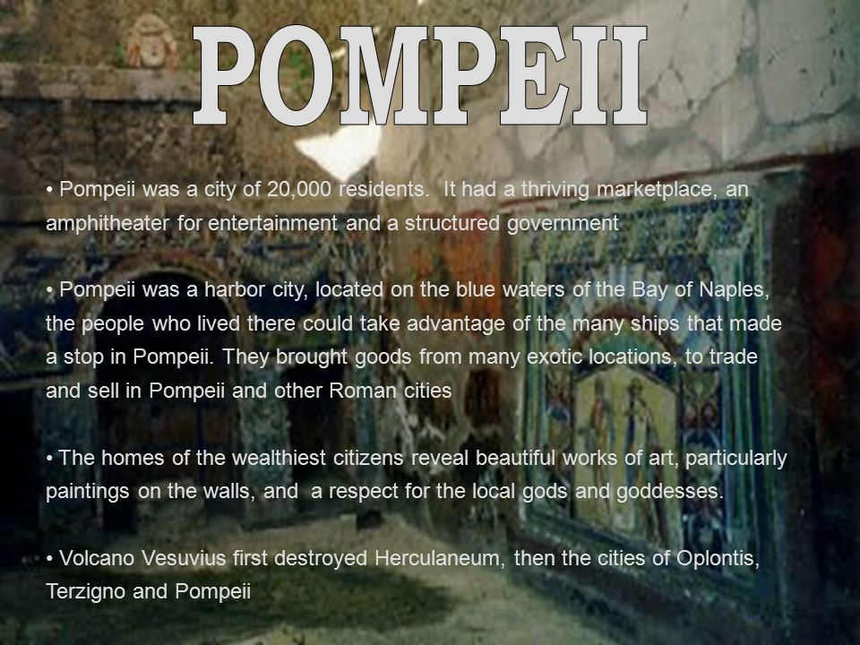 POMPEII Pompeii was a city of 20,000 residents. It had a thriving marketplace, an amphitheater for entertainment and a structured government.