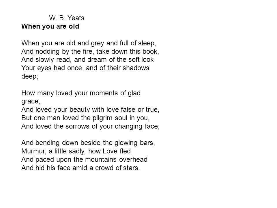 W. B. Yeats When you are old. When you are old and grey and full of sleep, And nodding by the fire, take down this book,