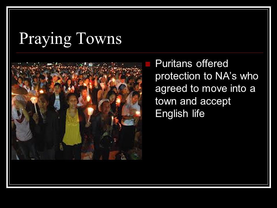 Praying Towns Puritans offered protection to NA's who agreed to move into a town and accept English life.