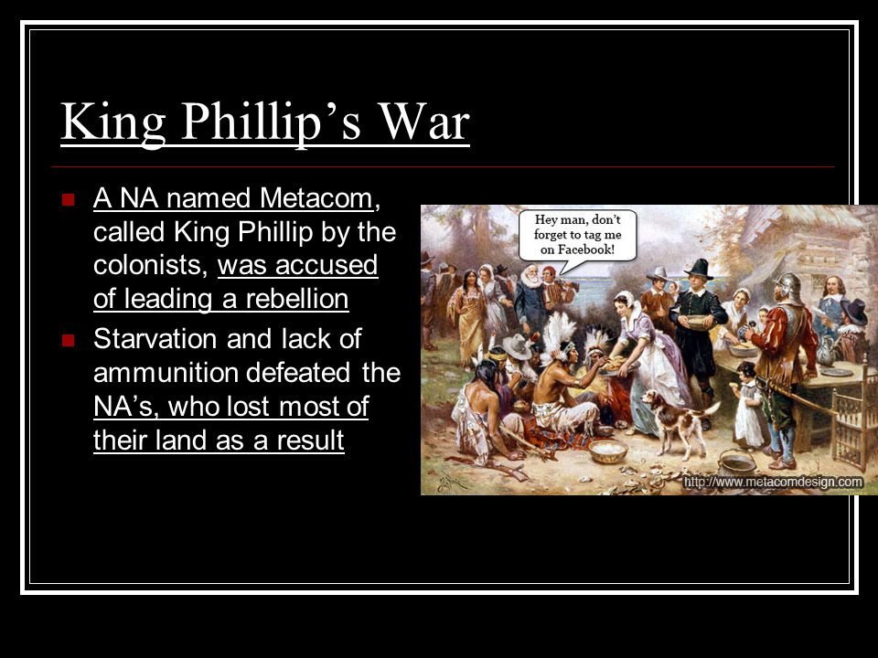 King Phillip's War A NA named Metacom, called King Phillip by the colonists, was accused of leading a rebellion.