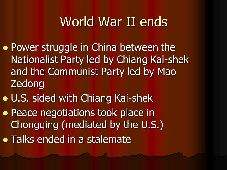 World War II ends Power struggle in China between the Nationalist Party led by Chiang Kai-shek and the Communist Party led by Mao Zedong.
