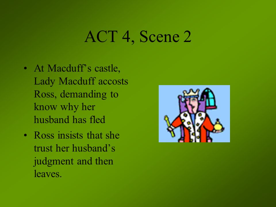 ACT 4, Scene 2 At Macduff's castle, Lady Macduff accosts Ross, demanding to know why her husband has fled.