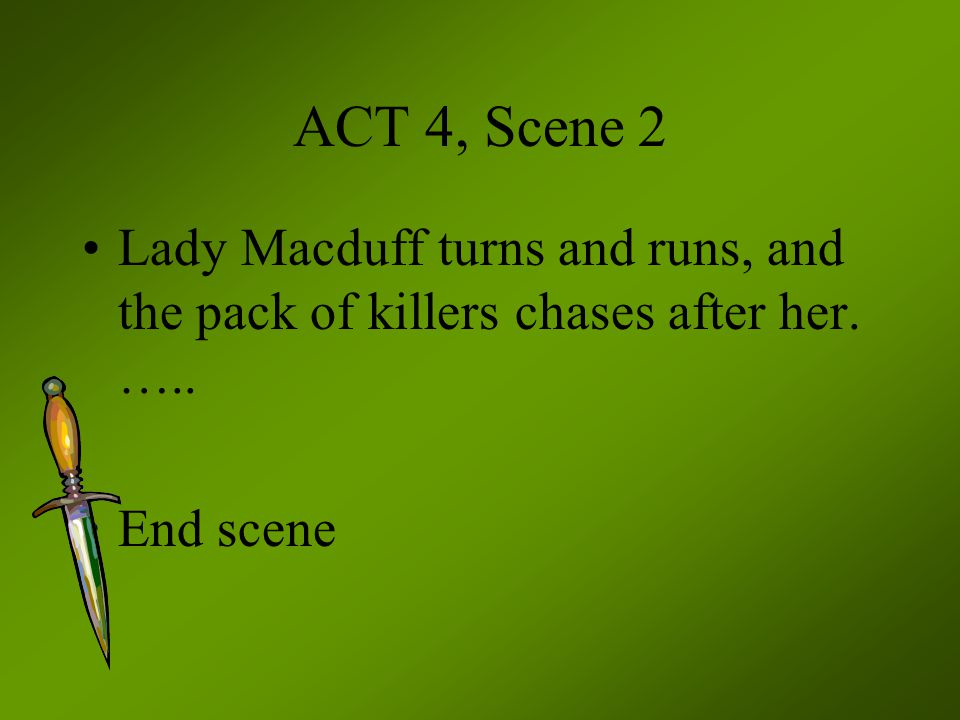 ACT 4, Scene 2 Lady Macduff turns and runs, and the pack of killers chases after her. ….. End scene