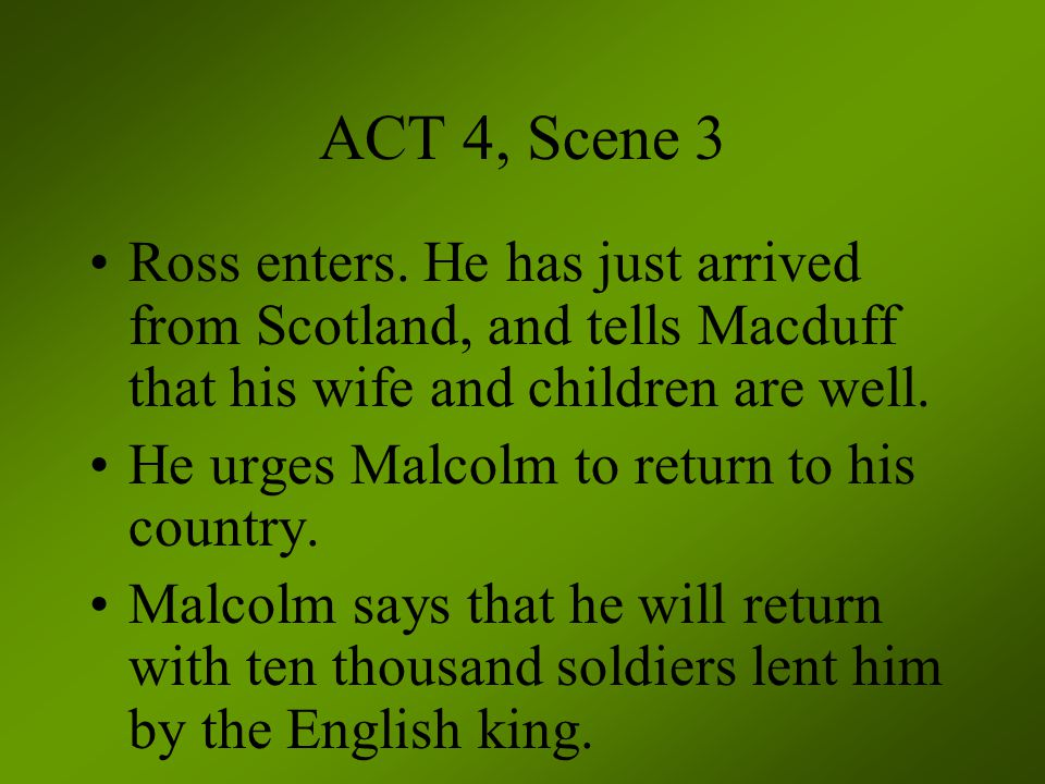 ACT 4, Scene 3 Ross enters. He has just arrived from Scotland, and tells Macduff that his wife and children are well.