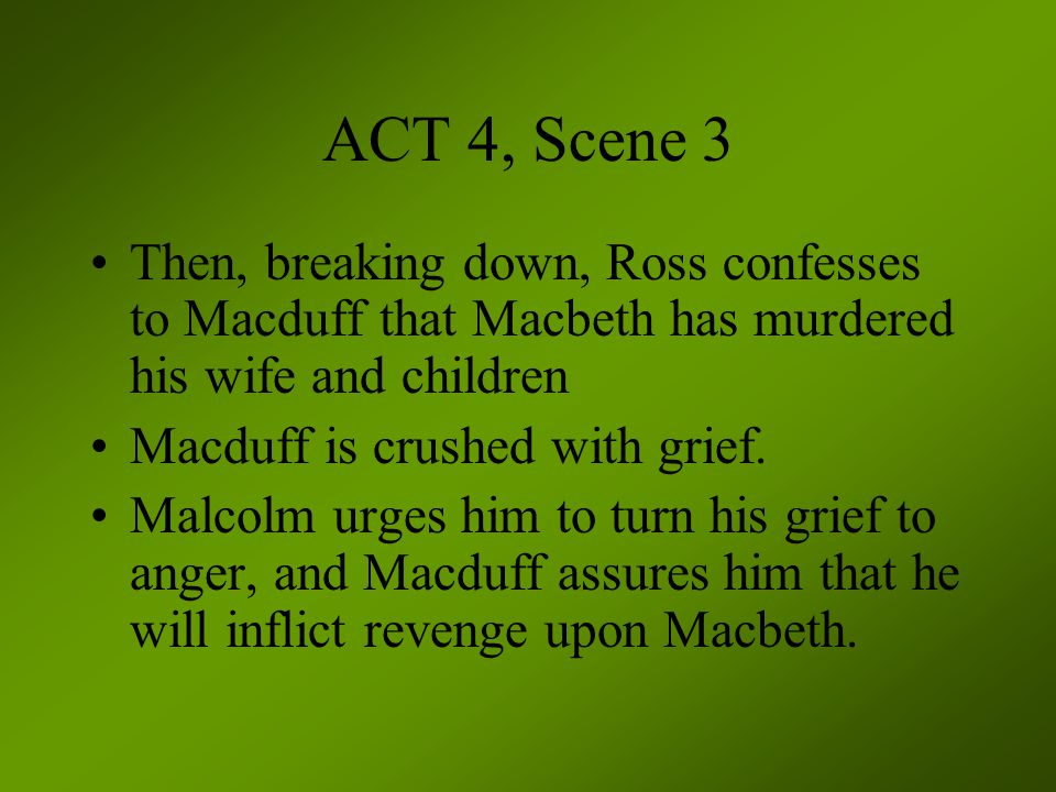 ACT 4, Scene 3 Then, breaking down, Ross confesses to Macduff that Macbeth has murdered his wife and children.