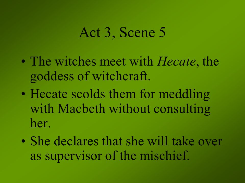 Act 3, Scene 5 The witches meet with Hecate, the goddess of witchcraft. Hecate scolds them for meddling with Macbeth without consulting her.