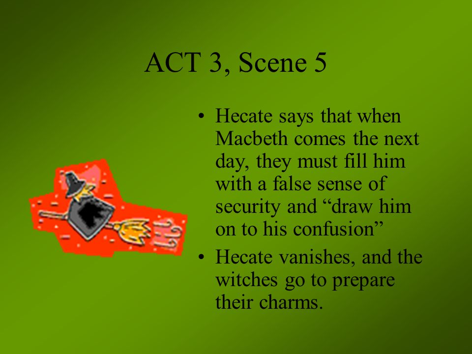 ACT 3, Scene 5 Hecate says that when Macbeth comes the next day, they must fill him with a false sense of security and draw him on to his confusion
