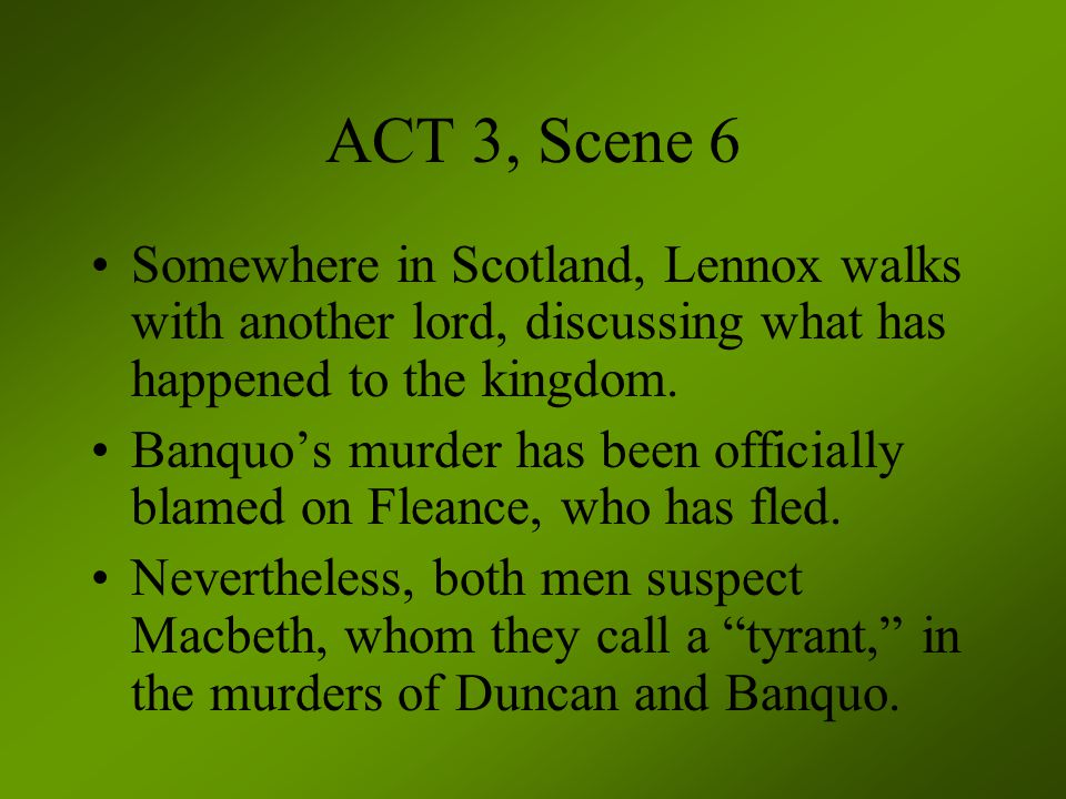 ACT 3, Scene 6 Somewhere in Scotland, Lennox walks with another lord, discussing what has happened to the kingdom.
