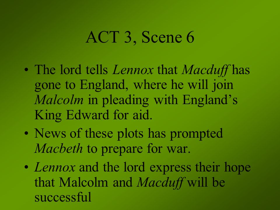 ACT 3, Scene 6 The lord tells Lennox that Macduff has gone to England, where he will join Malcolm in pleading with England's King Edward for aid.