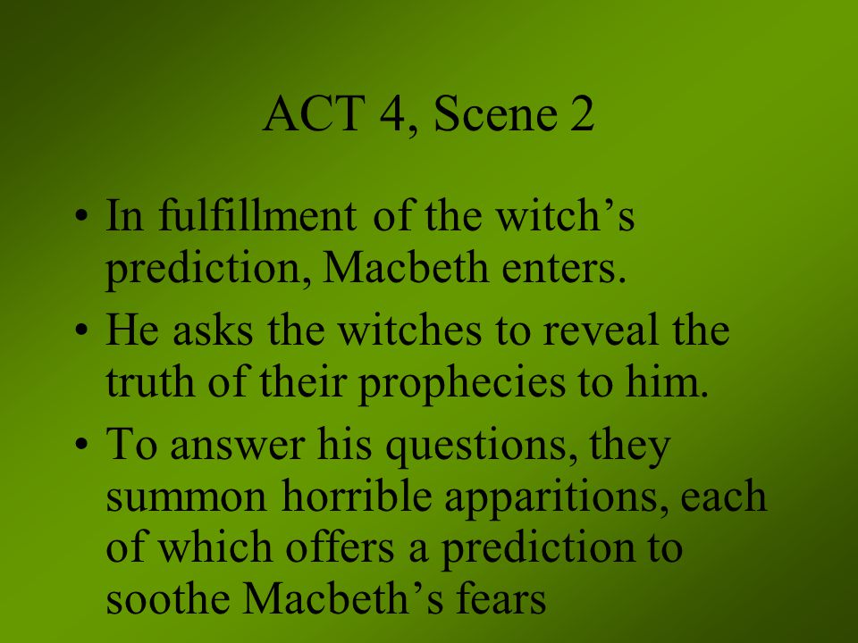 ACT 4, Scene 2 In fulfillment of the witch's prediction, Macbeth enters. He asks the witches to reveal the truth of their prophecies to him.