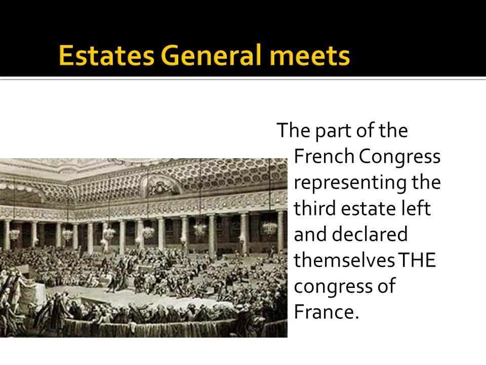 Estates General meets The part of the French Congress representing the third estate left and declared themselves THE congress of France.
