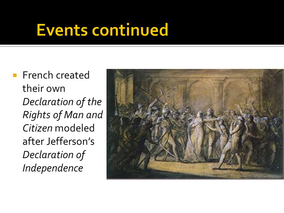 Events continued French created their own Declaration of the Rights of Man and Citizen modeled after Jefferson's Declaration of Independence.