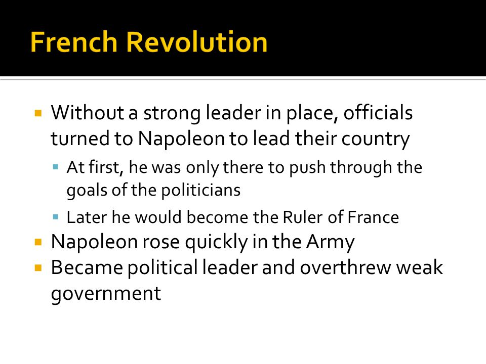 French Revolution Without a strong leader in place, officials turned to Napoleon to lead their country.