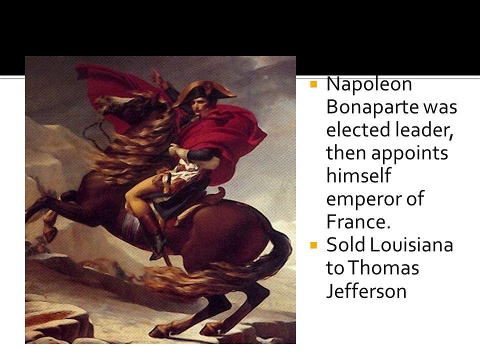Napoleon Bonaparte was elected leader, then appoints himself emperor of France.