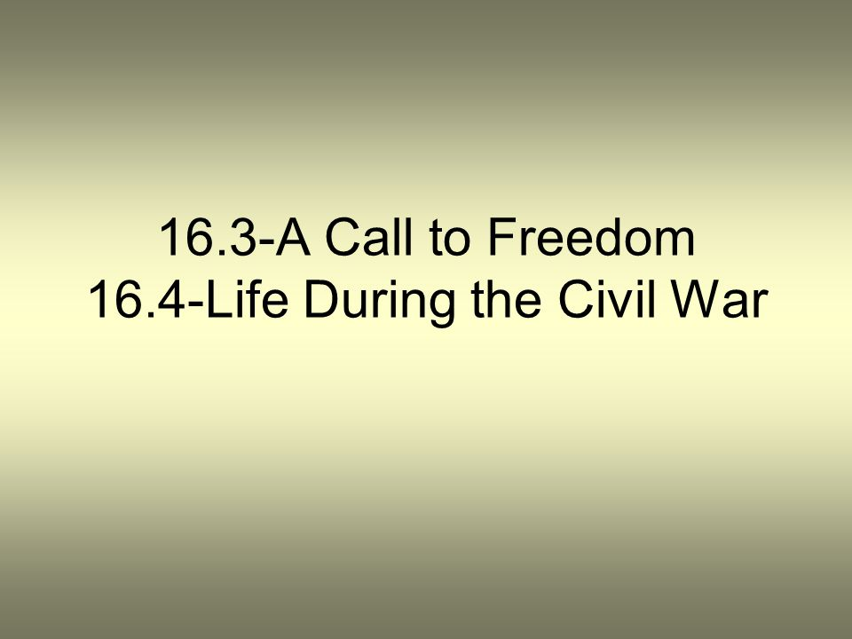 16.3-A Call to Freedom 16.4-Life During the Civil War