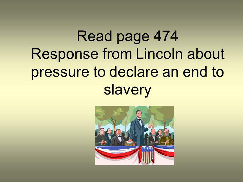 Read page 474 Response from Lincoln about pressure to declare an end to slavery