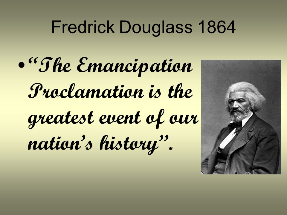 Fredrick Douglass 1864 The Emancipation Proclamation is the greatest event of our nation's history .