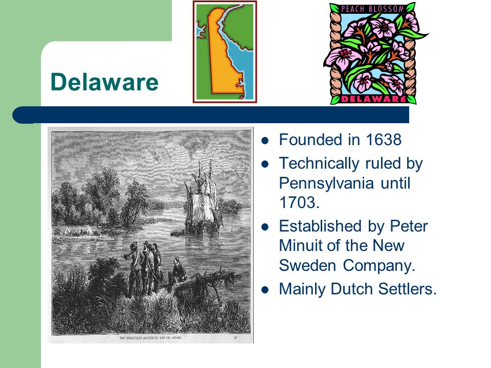 Delaware Founded in 1638 Technically ruled by Pennsylvania until 1703.