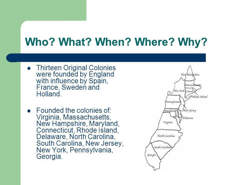 Who What When Where Why Thirteen Original Colonies were founded by England with influence by Spain, France, Sweden and Holland.