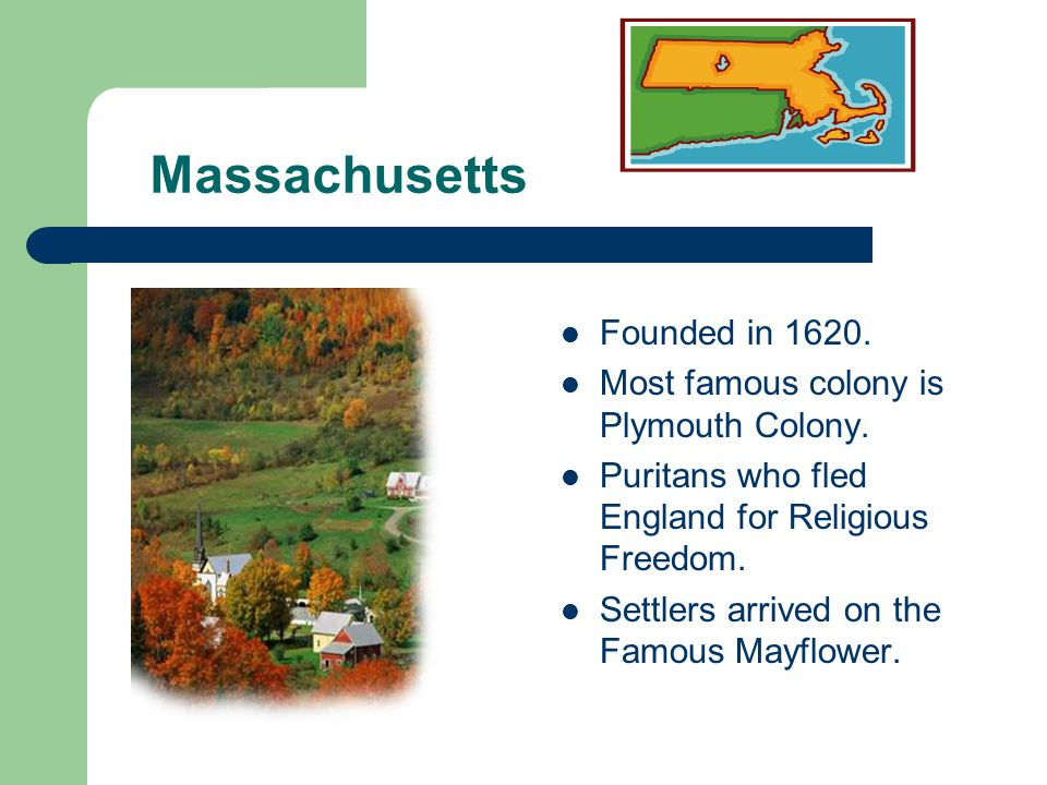 Massachusetts Founded in 1620. Most famous colony is Plymouth Colony.