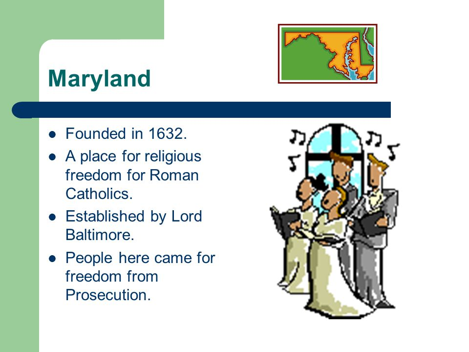 Maryland Founded in 1632. A place for religious freedom for Roman Catholics. Established by Lord Baltimore.