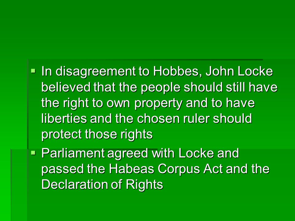 In disagreement to Hobbes, John Locke believed that the people should still have the right to own property and to have liberties and the chosen ruler should protect those rights
