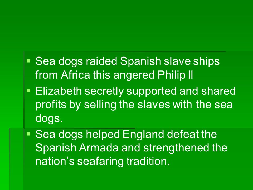 Sea dogs raided Spanish slave ships from Africa this angered Philip ll