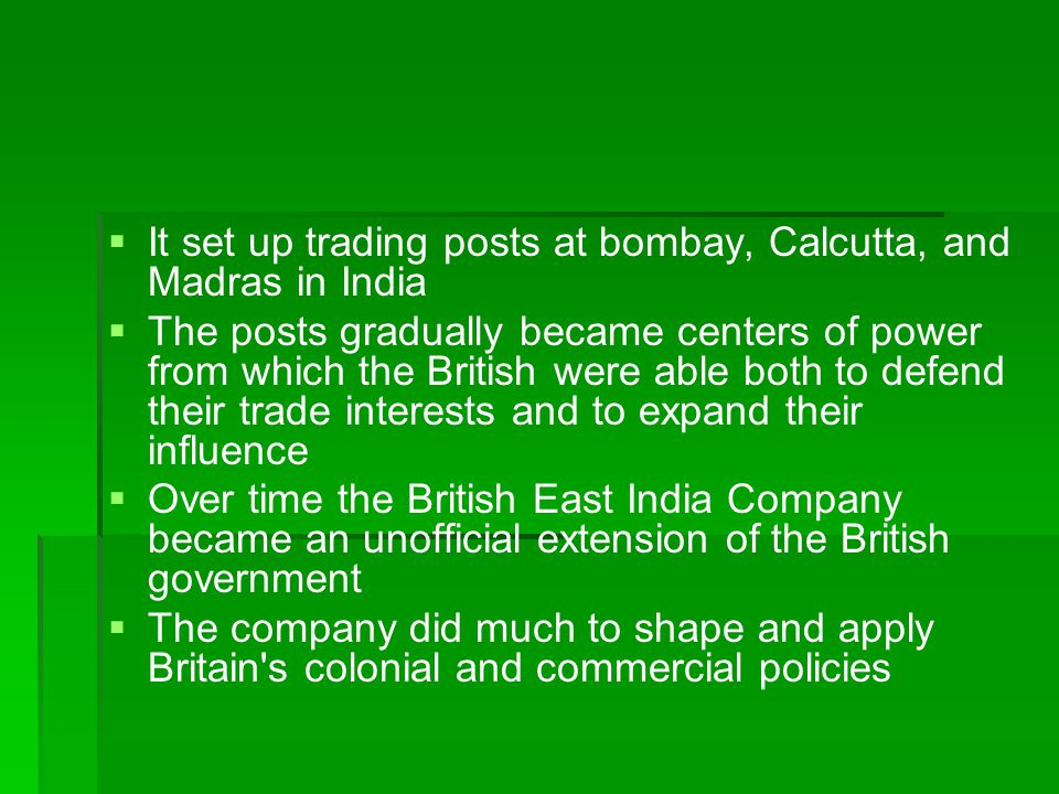 It set up trading posts at bombay, Calcutta, and Madras in India