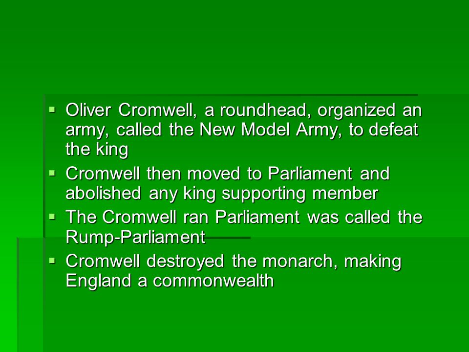 Oliver Cromwell, a roundhead, organized an army, called the New Model Army, to defeat the king