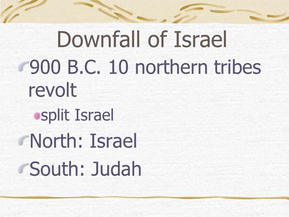 Downfall of Israel 900 B.C. 10 northern tribes revolt North: Israel