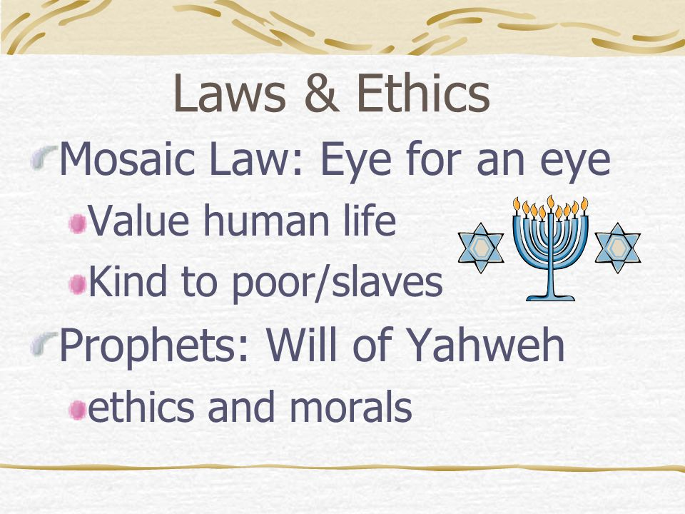 Laws & Ethics Mosaic Law: Eye for an eye Prophets: Will of Yahweh